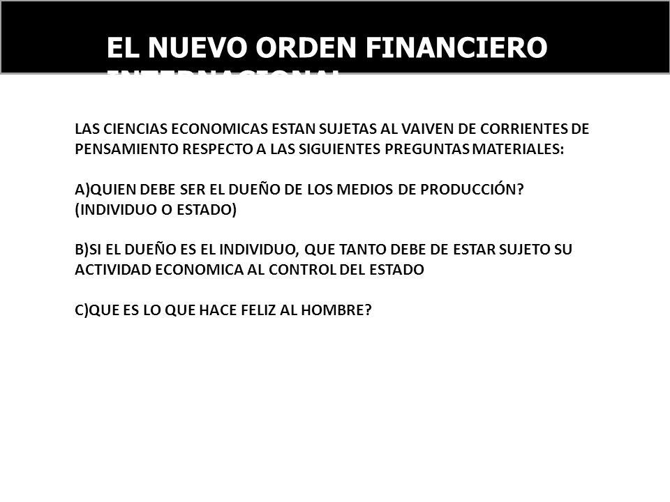 EL NUEVO ORDEN FINANCIERO INTERNACIONAL LAS CIENCIAS ECONOMICAS ESTAN SUJETAS AL VAIVEN DE CORRIENTES DE PENSAMIENTO RESPECTO A LAS SIGUIENTES PREGUNTAS MATERIALES: A)QUIEN DEBE SER EL DUEÑO DE LOS MEDIOS DE PRODUCCIÓN.