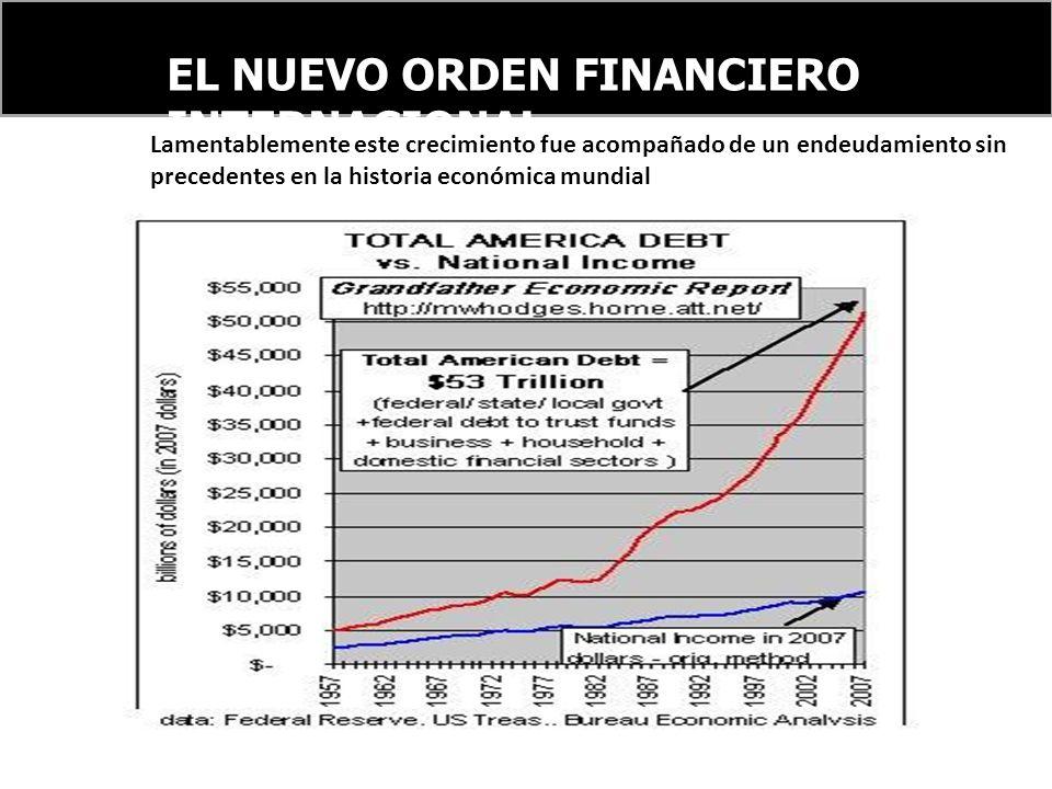 EL NUEVO ORDEN FINANCIERO INTERNACIONAL Lamentablemente este crecimiento fue acompañado de un endeudamiento sin precedentes en la historia económica mundial