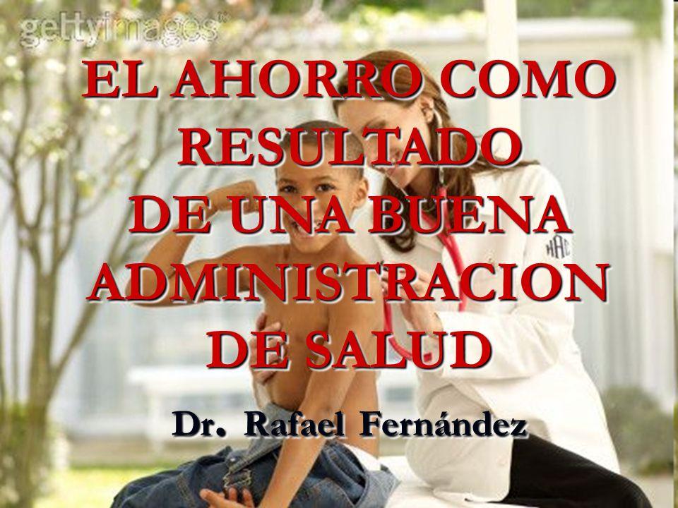 EL AHORRO COMO RESULTADO DE UNA BUENA ADMINISTRACION DE SALUD Dr. Rafael Fernández EL AHORRO COMO RESULTADO DE UNA BUENA ADMINISTRACION DE SALUD Dr. R