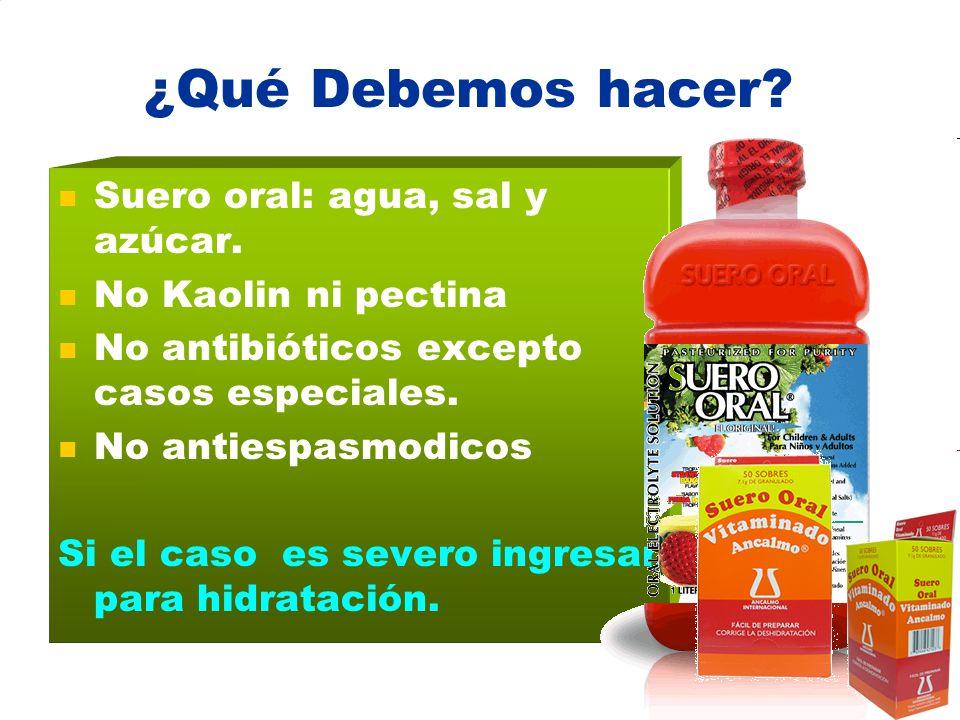 ¿Qué Debemos hacer? Suero oral: agua, sal y azúcar. No Kaolin ni pectina No antibióticos excepto casos especiales. No antiespasmodicos Si el caso es s