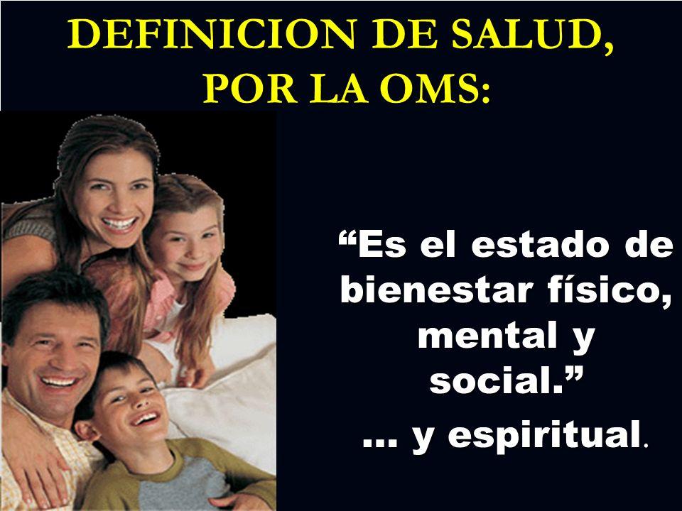 DEFINICION DE SALUD, POR LA OMS: Es el estado de bienestar físico, mental y social. … y espiritual.