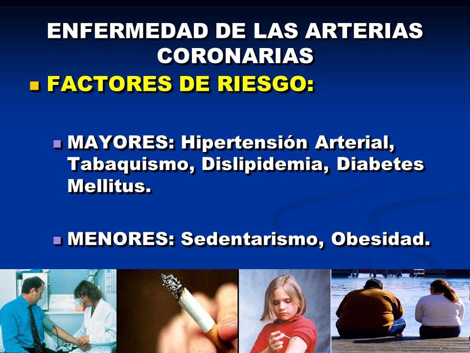 ENFERMEDAD DE LAS ARTERIAS CORONARIAS FACTORES DE RIESGO: FACTORES DE RIESGO: MAYORES: Hipertensión Arterial, Tabaquismo, Dislipidemia, Diabetes Melli