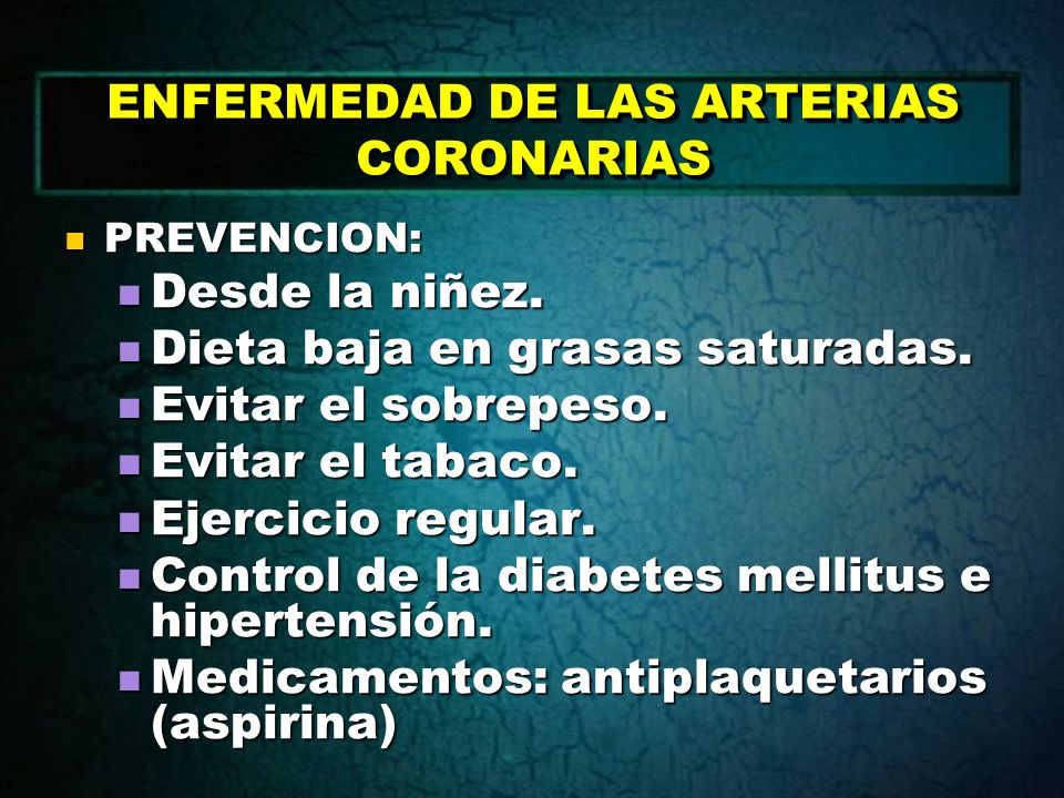 ENFERMEDAD DE LAS ARTERIAS CORONARIAS PREVENCION: PREVENCION: Desde la niñez. Desde la niñez. Dieta baja en grasas saturadas. Dieta baja en grasas sat