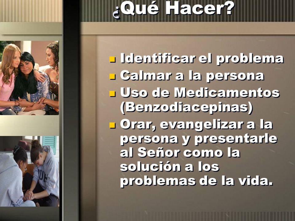¿ ¿ Qué Hacer? Identificar el problema Calmar a la persona Uso de Medicamentos (Benzodiacepinas) Orar, evangelizar a la persona y presentarle al Señor