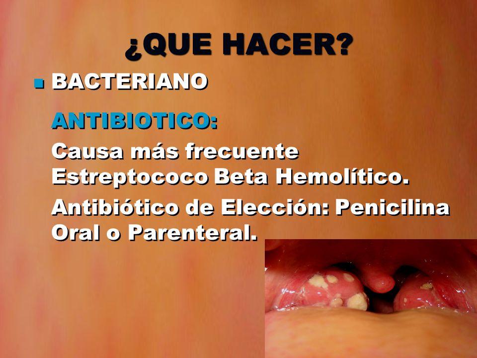 ¿QUE HACER? BACTERIANO ANTIBIOTICO: Causa más frecuente Estreptococo Beta Hemolítico. Antibiótico de Elección: Penicilina Oral o Parenteral. BACTERIAN