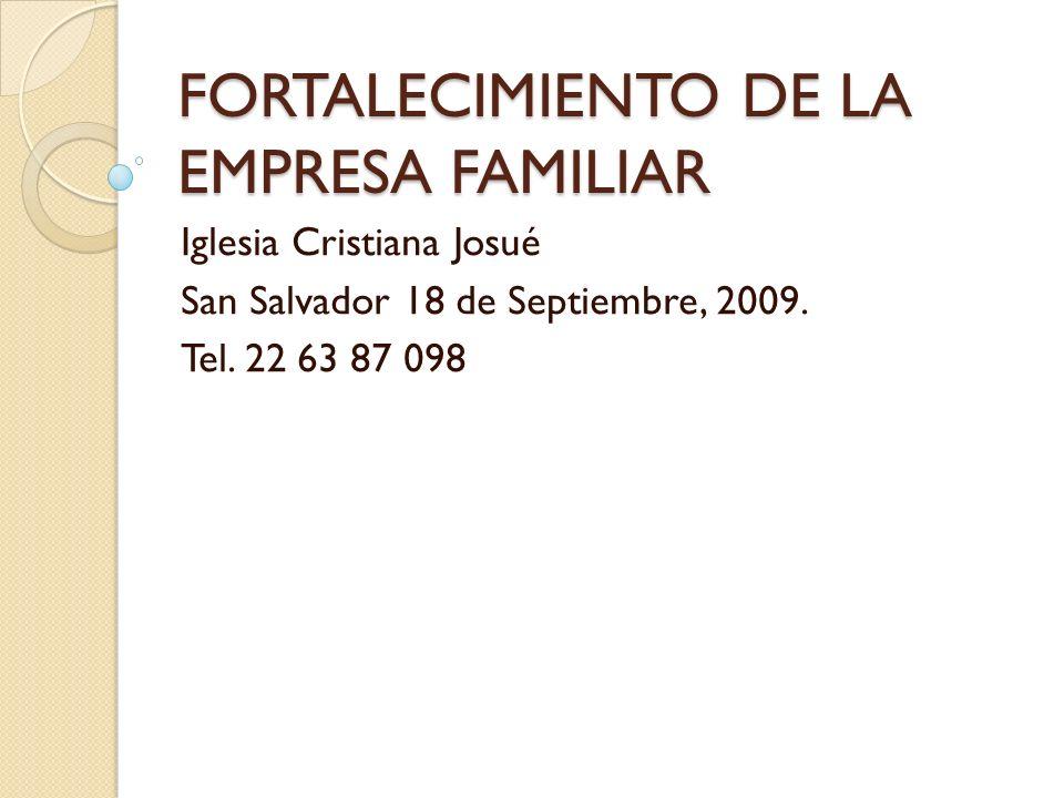 FORTALECIMIENTO DE LA EMPRESA FAMILIAR Iglesia Cristiana Josué San Salvador 18 de Septiembre, 2009.