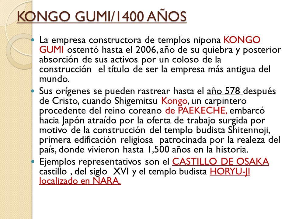 KONGO GUMI/1400 AÑOS La empresa constructora de templos nipona KONGO GUMI ostentó hasta el 2006, año de su quiebra y posterior absorción de sus activos por un coloso de la construcción el título de ser la empresa más antigua del mundo.