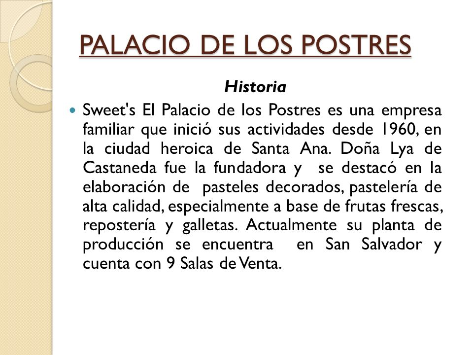 PALACIO DE LOS POSTRES Historia Sweet s El Palacio de los Postres es una empresa familiar que inició sus actividades desde 1960, en la ciudad heroica de Santa Ana.