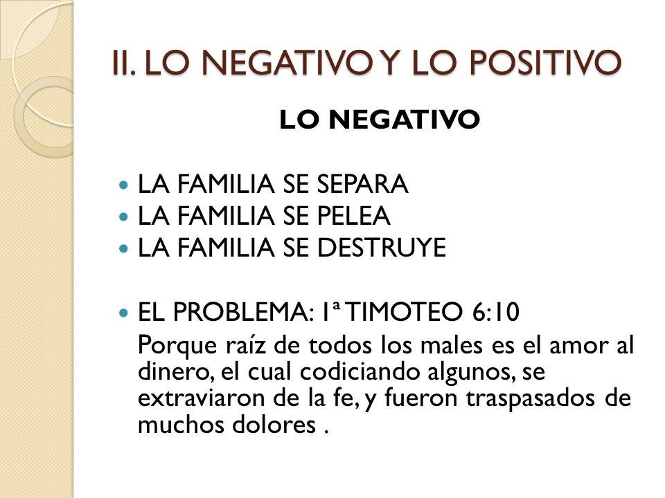 II. LO NEGATIVO Y LO POSITIVO LO NEGATIVO LA FAMILIA SE SEPARA LA FAMILIA SE PELEA LA FAMILIA SE DESTRUYE EL PROBLEMA: 1ª TIMOTEO 6:10 Porque raíz de