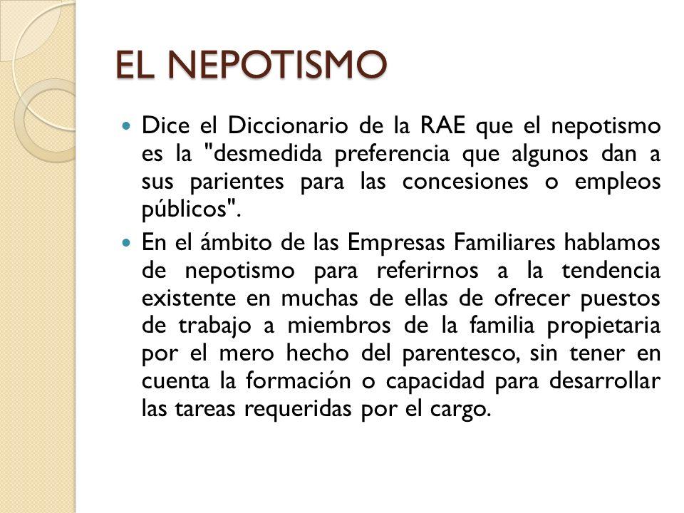 EL NEPOTISMO Dice el Diccionario de la RAE que el nepotismo es la desmedida preferencia que algunos dan a sus parientes para las concesiones o empleos públicos .
