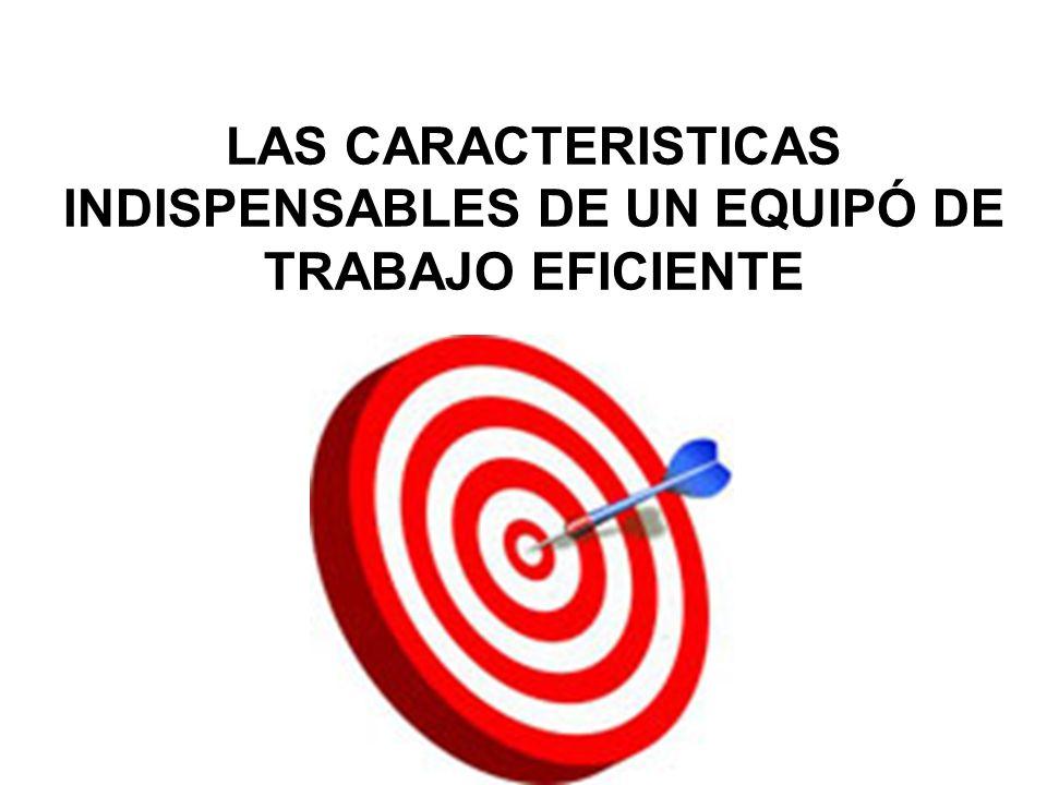 LAS CARACTERISTICAS INDISPENSABLES DE UN EQUIPÓ DE TRABAJO EFICIENTE