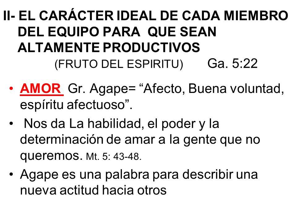 II- EL CARÁCTER IDEAL DE CADA MIEMBRO DEL EQUIPO PARA QUE SEAN ALTAMENTE PRODUCTIVOS (FRUTO DEL ESPIRITU) Ga. 5:22 AMOR Gr. Agape= Afecto, Buena volun