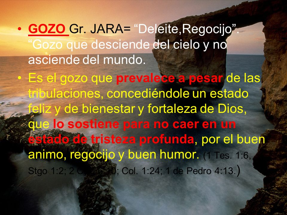 GOZO Gr. JARA= Deleite,Regocijo. Gozo que desciende del cielo y no asciende del mundo. Es el gozo que prevalece a pesar de las tribulaciones, concedié