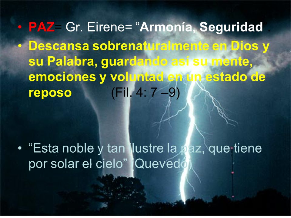 PAZ= Gr. Eirene= Armonía, Seguridad. Descansa sobrenaturalmente en Dios y su Palabra, guardando así su mente, emociones y voluntad en un estado de rep