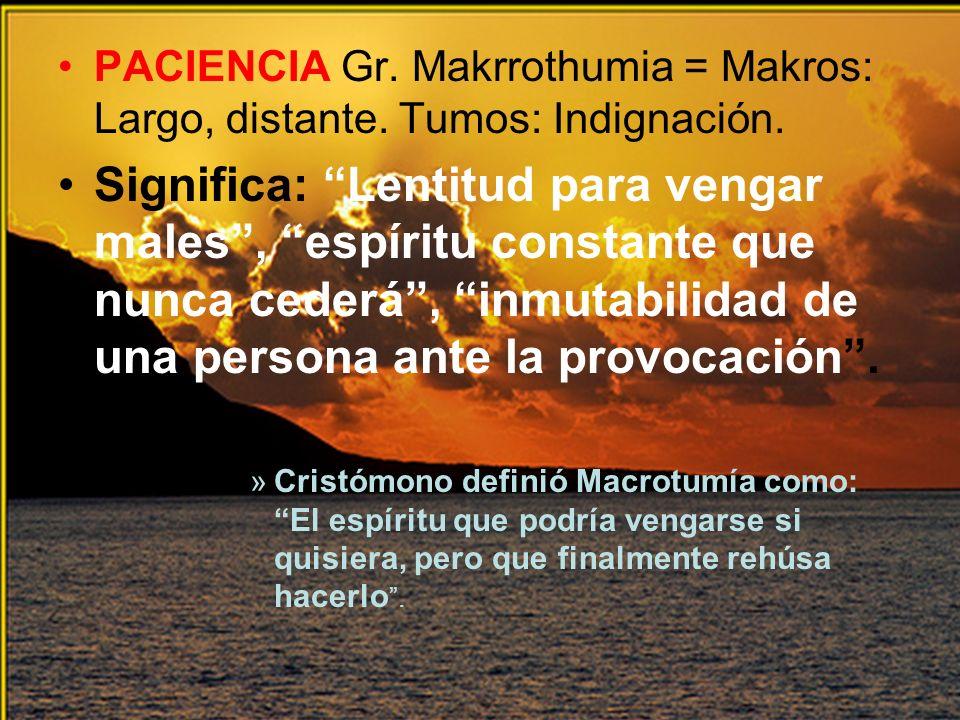 PACIENCIA Gr. Makrrothumia = Makros: Largo, distante. Tumos: Indignación. Significa: Lentitud para vengar males, espíritu constante que nunca cederá,
