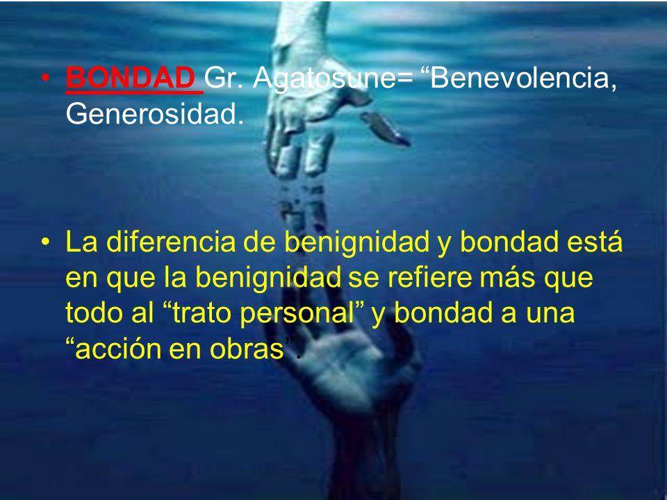 BONDAD Gr. Agatosune= Benevolencia, Generosidad. La diferencia de benignidad y bondad está en que la benignidad se refiere más que todo al trato perso