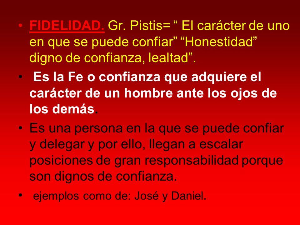 FIDELIDAD. Gr. Pistis= El carácter de uno en que se puede confiar Honestidad digno de confianza, lealtad. Es la Fe o confianza que adquiere el carácte