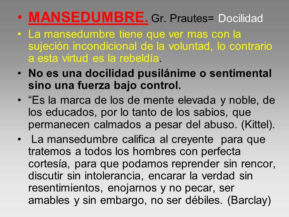 MANSEDUMBRE. Gr. Prautes= Docilidad La mansedumbre tiene que ver mas con la sujeción incondicional de la voluntad, lo contrario a esta virtud es la re