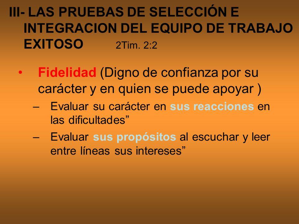 III- LAS PRUEBAS DE SELECCIÓN E INTEGRACION DEL EQUIPO DE TRABAJO EXITOSO 2Tim. 2:2 Fidelidad (Digno de confianza por su carácter y en quien se puede