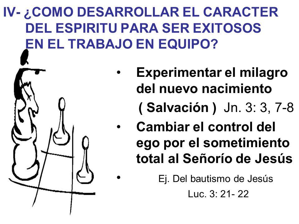 IV- ¿COMO DESARROLLAR EL CARACTER DEL ESPIRITU PARA SER EXITOSOS EN EL TRABAJO EN EQUIPO? Experimentar el milagro del nuevo nacimiento ( Salvación ) J