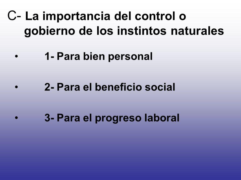 C- La importancia del control o gobierno de los instintos naturales 1- Para bien personal 2- Para el beneficio social 3- Para el progreso laboral
