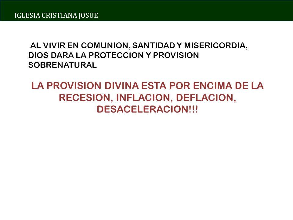 IGLESIA CRISTIANA JOSUE AL VIVIR EN COMUNION, SANTIDAD Y MISERICORDIA, DIOS DARA LA PROTECCION Y PROVISION SOBRENATURAL LA PROVISION DIVINA ESTA POR ENCIMA DE LA RECESION, INFLACION, DEFLACION, DESACELERACION!!!