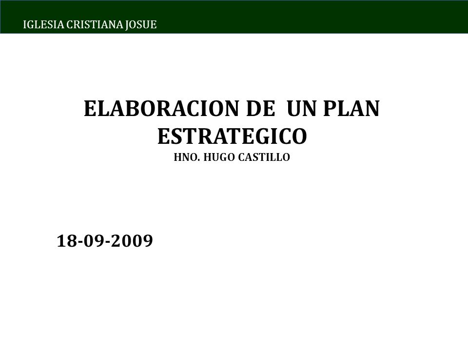 IGLESIA CRISTIANA JOSUE ELABORACION DE UN PLAN ESTRATEGICO HNO. HUGO CASTILLO 18-09-2009