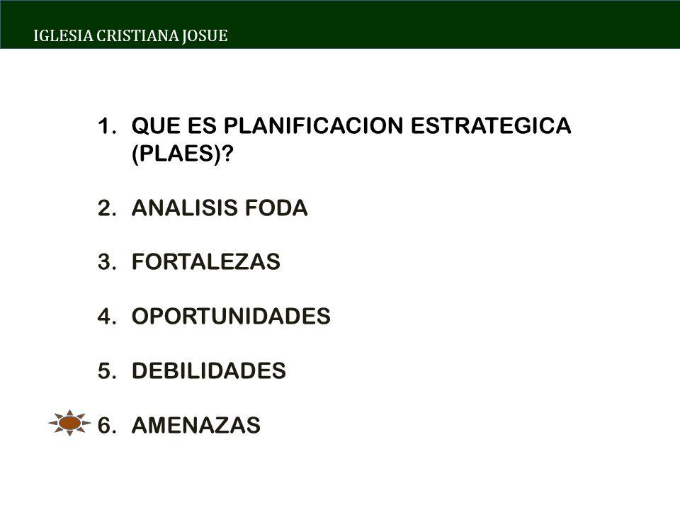 IGLESIA CRISTIANA JOSUE 1.QUE ES PLANIFICACION ESTRATEGICA (PLAES)? 2.ANALISIS FODA 3.FORTALEZAS 4.OPORTUNIDADES 5.DEBILIDADES 6.AMENAZAS
