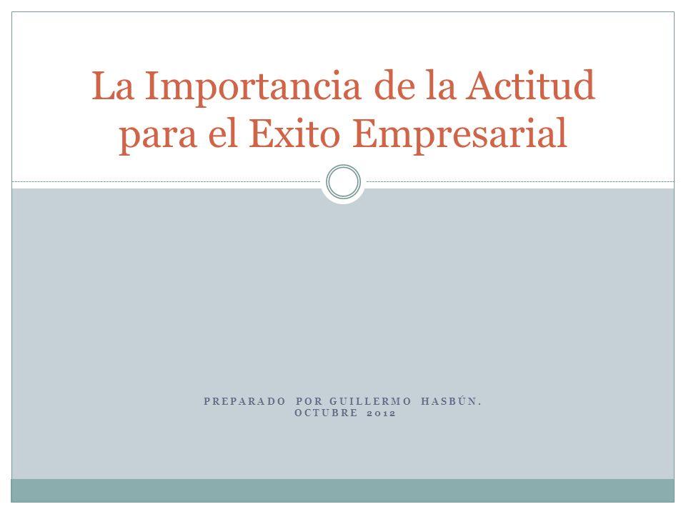PREPARADO POR GUILLERMO HASBÚN. OCTUBRE 2012 La Importancia de la Actitud para el Exito Empresarial
