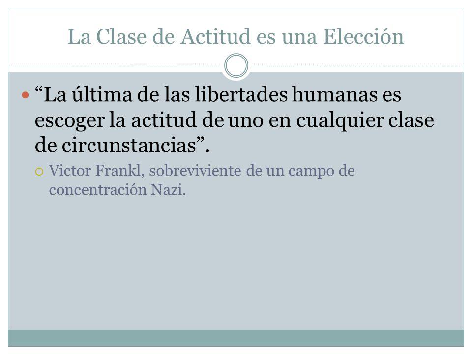 La Clase de Actitud es una Elección La última de las libertades humanas es escoger la actitud de uno en cualquier clase de circunstancias. Victor Fran