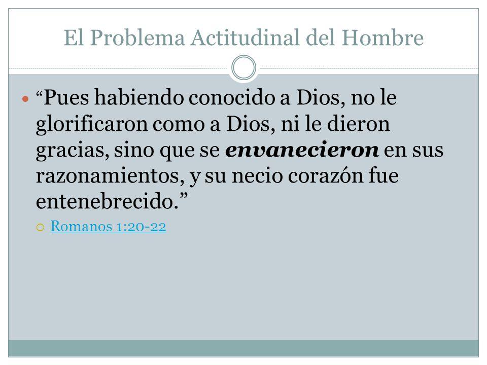 El Problema Actitudinal del Hombre Pues habiendo conocido a Dios, no le glorificaron como a Dios, ni le dieron gracias, sino que se envanecieron en su