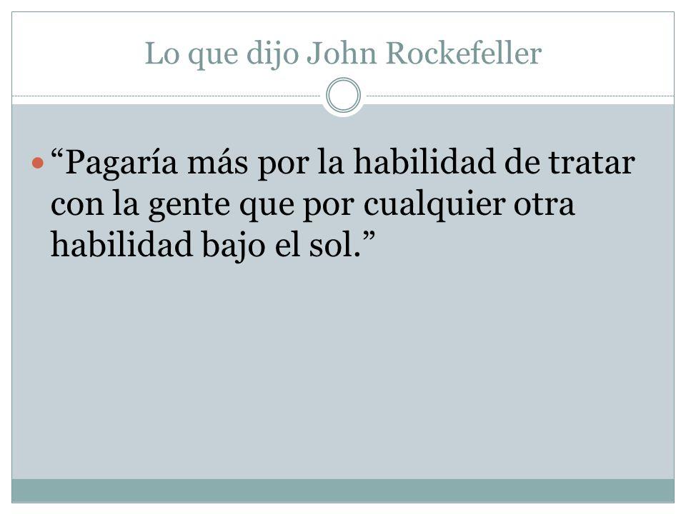 Lo que dijo John Rockefeller Pagaría más por la habilidad de tratar con la gente que por cualquier otra habilidad bajo el sol.