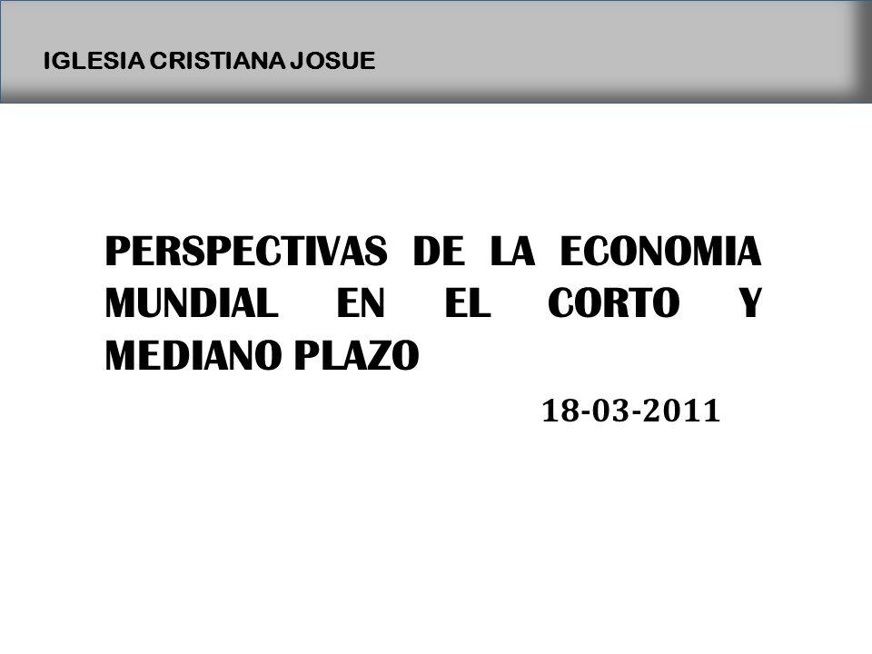IGLESIA CRISTIANA JOSUE PERSPECTIVAS DE LA ECONOMIA MUNDIAL EN EL CORTO Y MEDIANO PLAZO 18-03-2011