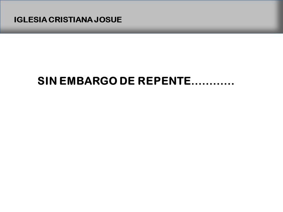 IGLESIA CRISTIANA JOSUE SIN EMBARGO DE REPENTE …………