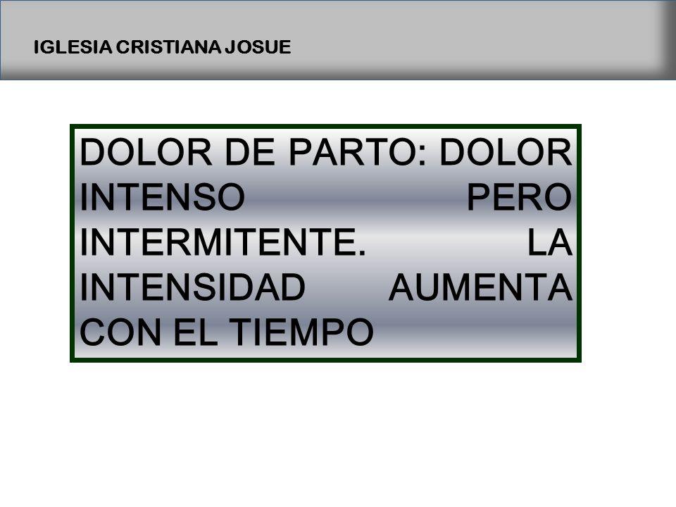 IGLESIA CRISTIANA JOSUE DOLOR DE PARTO: DOLOR INTENSO PERO INTERMITENTE.