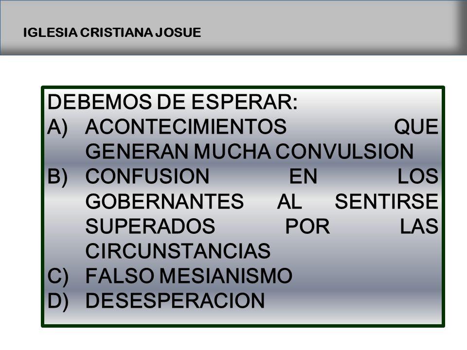 IGLESIA CRISTIANA JOSUE DEBEMOS DE ESPERAR: A)ACONTECIMIENTOS QUE GENERAN MUCHA CONVULSION B)CONFUSION EN LOS GOBERNANTES AL SENTIRSE SUPERADOS POR LAS CIRCUNSTANCIAS C)FALSO MESIANISMO D)DESESPERACION