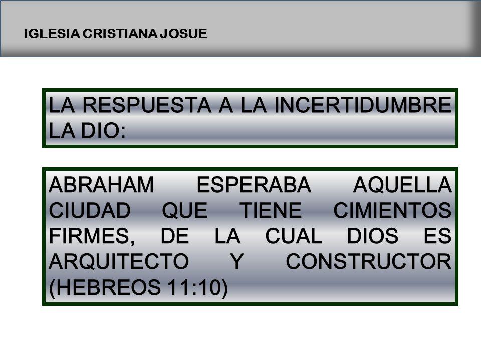 IGLESIA CRISTIANA JOSUE LA RESPUESTA A LA INCERTIDUMBRE LA DIO: ABRAHAM ESPERABA AQUELLA CIUDAD QUE TIENE CIMIENTOS FIRMES, DE LA CUAL DIOS ES ARQUITECTO Y CONSTRUCTOR (HEBREOS 11:10)