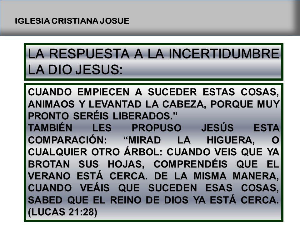 IGLESIA CRISTIANA JOSUE LA RESPUESTA A LA INCERTIDUMBRE LA DIO JESUS: CUANDO EMPIECEN A SUCEDER ESTAS COSAS, ANIMAOS Y LEVANTAD LA CABEZA, PORQUE MUY PRONTO SERÉIS LIBERADOS.