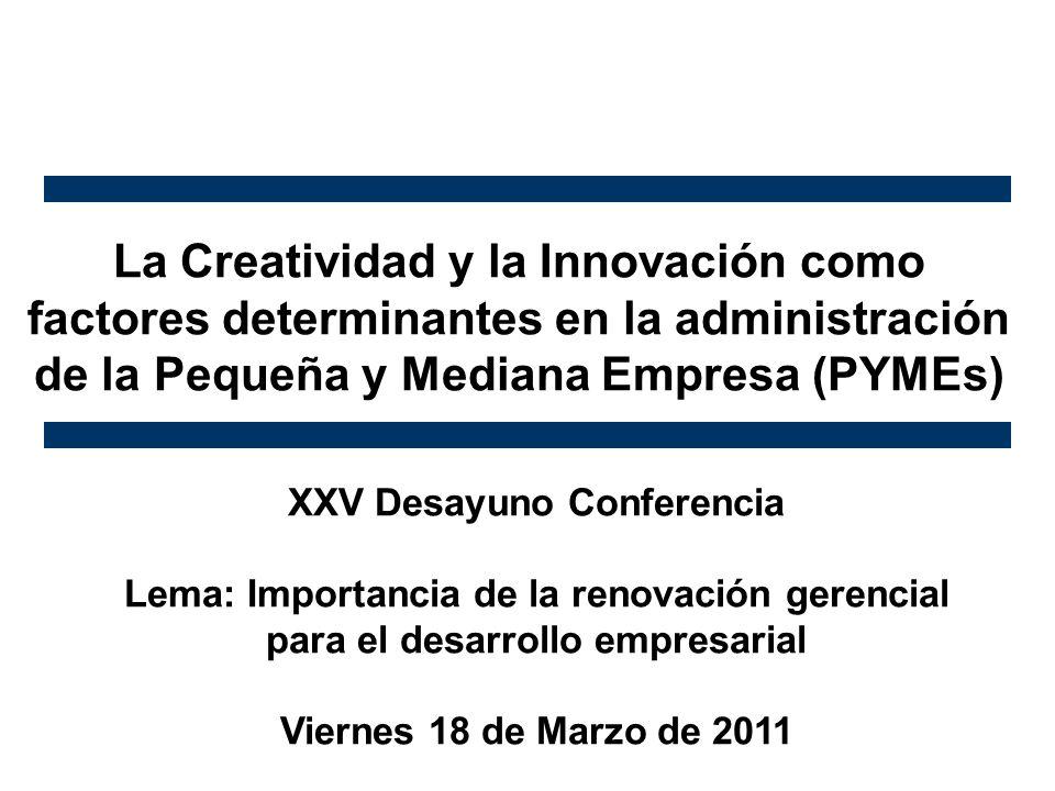 La Creatividad y la Innovación como factores determinantes en la administración de la Pequeña y Mediana Empresa (PYMEs) XXV Desayuno Conferencia Lema: