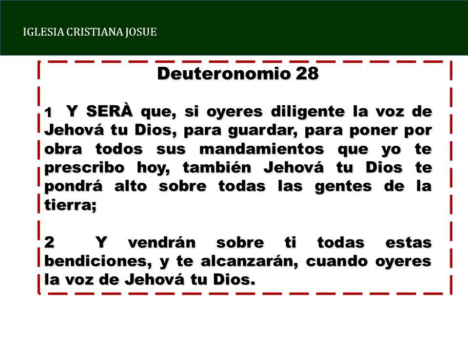 IGLESIA CRISTIANA JOSUE Deuteronomio 28 1 Y SERÀ que, si oyeres diligente la voz de Jehová tu Dios, para guardar, para poner por obra todos sus mandamientos que yo te prescribo hoy, también Jehová tu Dios te pondrá alto sobre todas las gentes de la tierra; 2 Y vendrán sobre ti todas estas bendiciones, y te alcanzarán, cuando oyeres la voz de Jehová tu Dios.