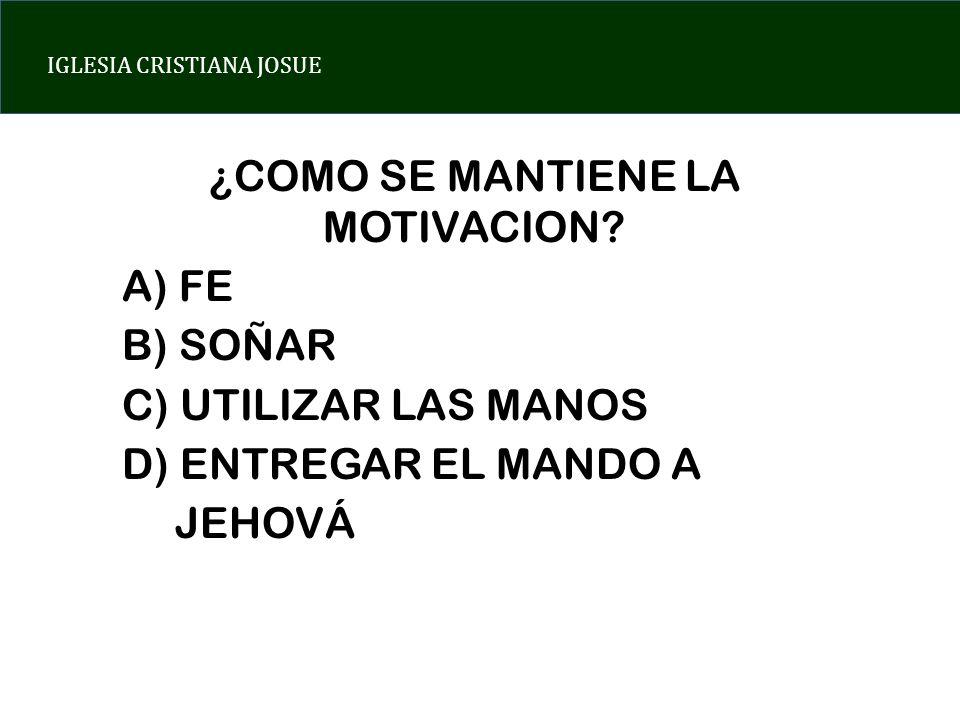 IGLESIA CRISTIANA JOSUE ¿COMO SE MANTIENE LA MOTIVACION? A) FE B) SOÑAR C) UTILIZAR LAS MANOS D) ENTREGAR EL MANDO A JEHOVÁ