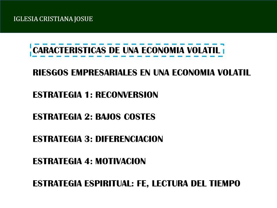 IGLESIA CRISTIANA JOSUE CARACTERISTICAS DE UNA ECONOMIA VOLATIL RIESGOS EMPRESARIALES EN UNA ECONOMIA VOLATIL ESTRATEGIA 1: RECONVERSION ESTRATEGIA 2: BAJOS COSTES ESTRATEGIA 3: DIFERENCIACION ESTRATEGIA 4: MOTIVACION ESTRATEGIA ESPIRITUAL: FE, LECTURA DEL TIEMPO