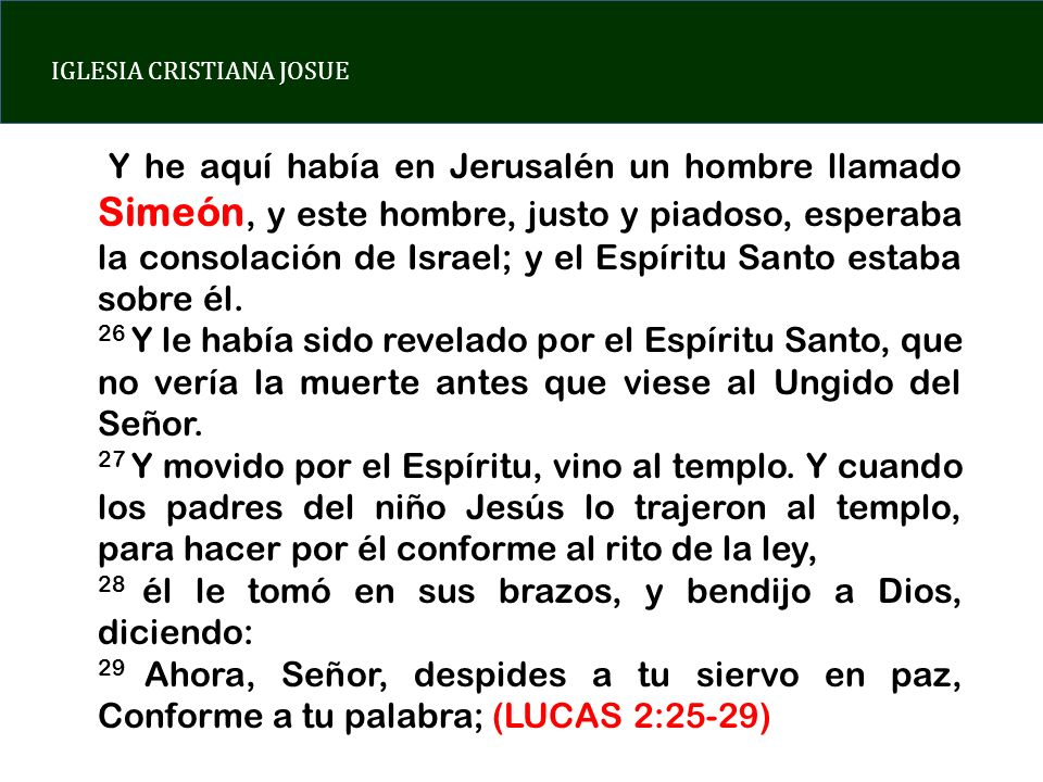 IGLESIA CRISTIANA JOSUE Y he aquí había en Jerusalén un hombre llamado Simeón, y este hombre, justo y piadoso, esperaba la consolación de Israel; y el