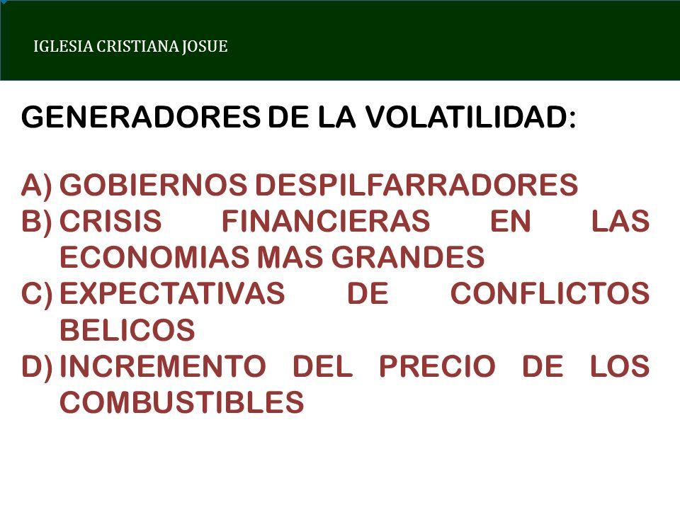 IGLESIA CRISTIANA JOSUE GENERADORES DE LA VOLATILIDAD: A)GOBIERNOS DESPILFARRADORES B)CRISIS FINANCIERAS EN LAS ECONOMIAS MAS GRANDES C)EXPECTATIVAS D