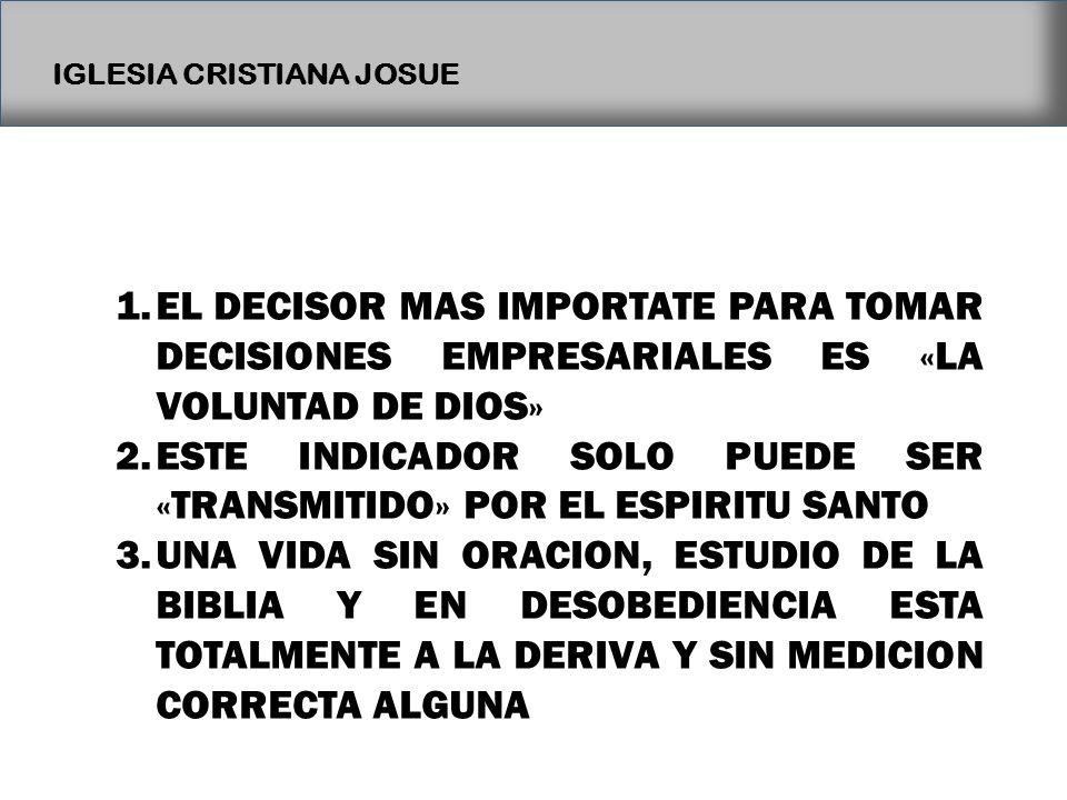 IGLESIA CRISTIANA JOSUE 1.EL DECISOR MAS IMPORTATE PARA TOMAR DECISIONES EMPRESARIALES ES «LA VOLUNTAD DE DIOS» 2.ESTE INDICADOR SOLO PUEDE SER «TRANS