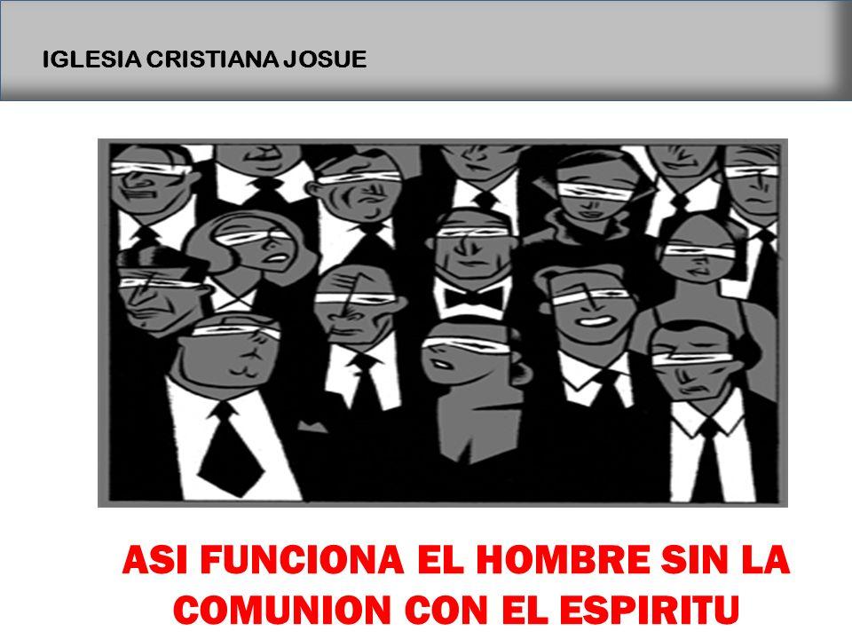 IGLESIA CRISTIANA JOSUE ASI FUNCIONA EL HOMBRE SIN LA COMUNION CON EL ESPIRITU