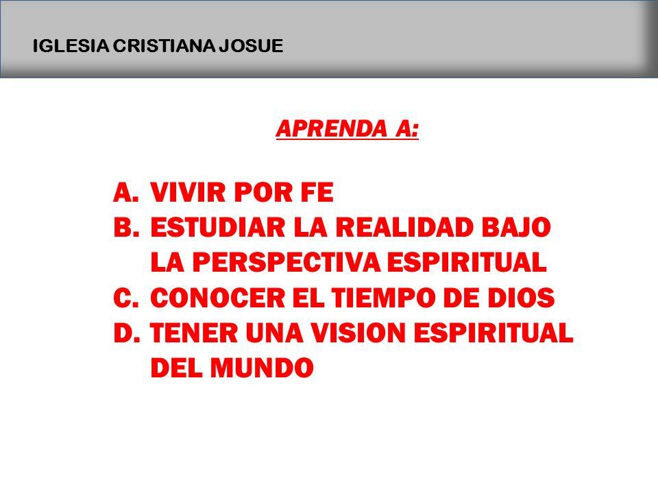 IGLESIA CRISTIANA JOSUE APRENDA A: A.VIVIR POR FE B.ESTUDIAR LA REALIDAD BAJO LA PERSPECTIVA ESPIRITUAL C.CONOCER EL TIEMPO DE DIOS D.TENER UNA VISION
