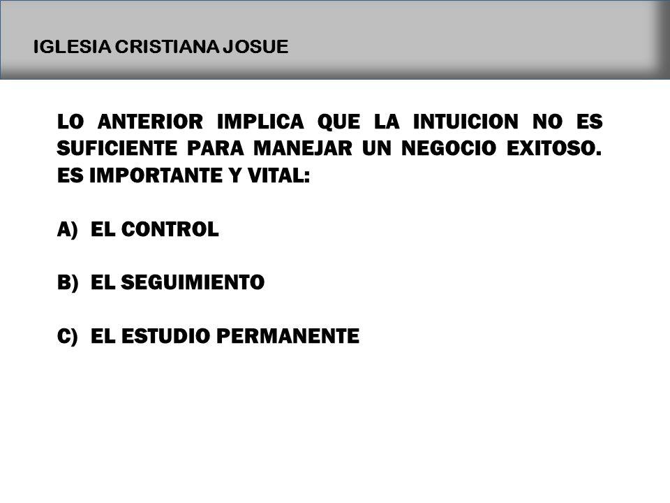 IGLESIA CRISTIANA JOSUE LO ANTERIOR IMPLICA QUE LA INTUICION NO ES SUFICIENTE PARA MANEJAR UN NEGOCIO EXITOSO. ES IMPORTANTE Y VITAL: A)EL CONTROL B)E