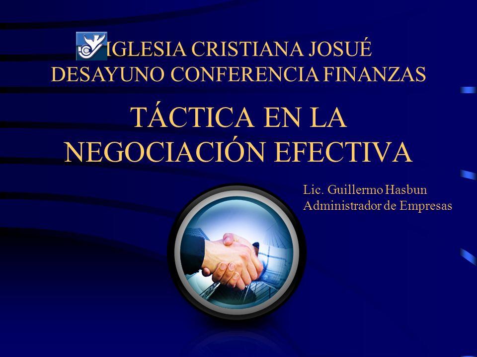 TÁCTICA EN LA NEGOCIACIÓN EFECTIVA IGLESIA CRISTIANA JOSUÉ DESAYUNO CONFERENCIA FINANZAS Lic. Guillermo Hasbun Administrador de Empresas