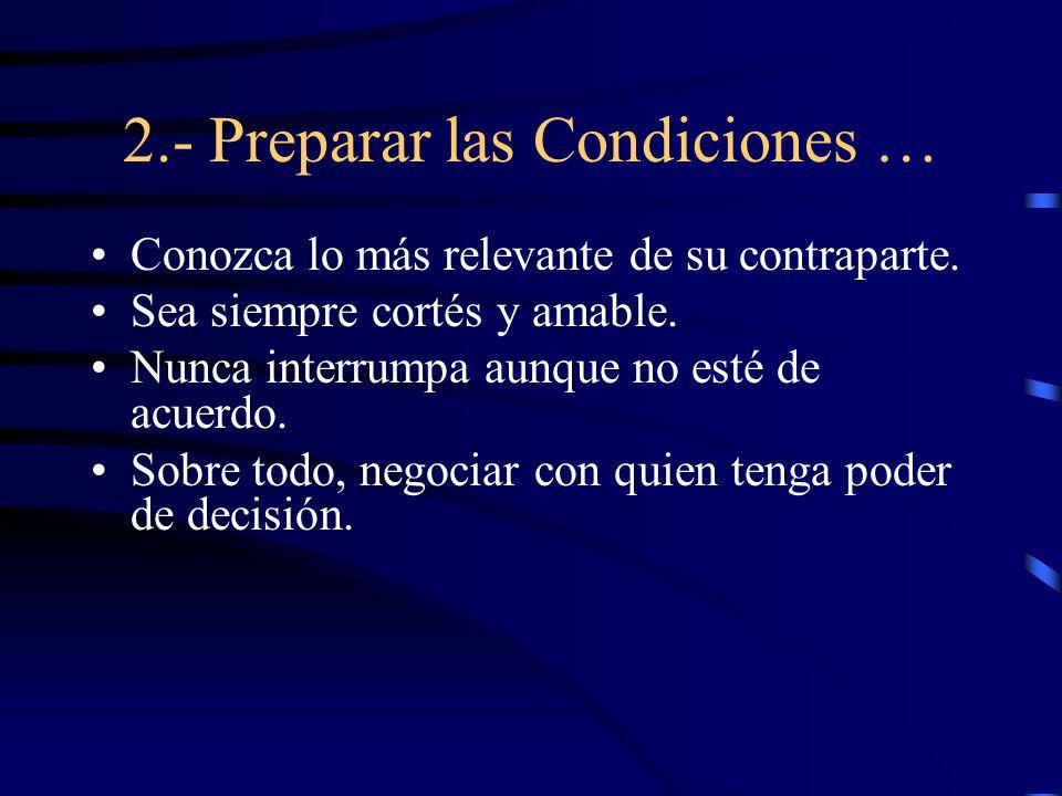 2.- Preparar las Condiciones … Conozca lo más relevante de su contraparte. Sea siempre cortés y amable. Nunca interrumpa aunque no esté de acuerdo. So